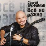 Презентация альбома Сергея Трофимова «Всё не важно»